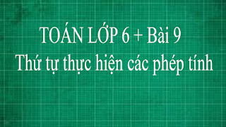 Toán lớp 6 + 4 Bài 9 Thứ tự thực hiện các phép tính | thầy lợi | toán đại số lớp 6 tập 1 part 1