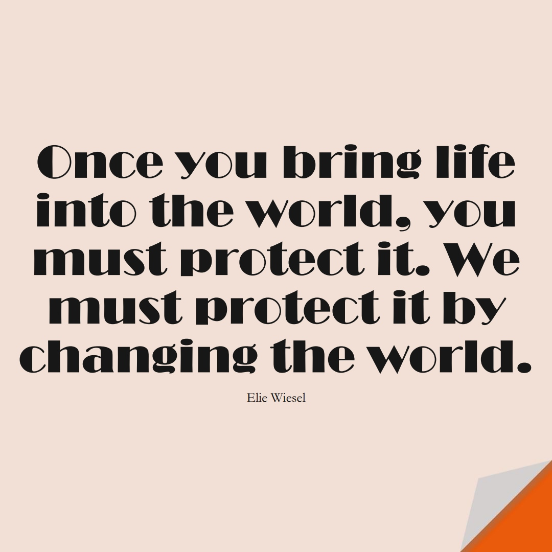 Once you bring life into the world, you must protect it. We must protect it by changing the world. (Elie Wiesel);  #HumanityQuotes
