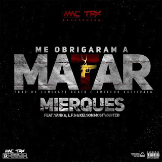 Mierques feat. Kelson Most Wanted, Yankie B & L.F.S - Me Obrigaram A Matar *Download Musica*
