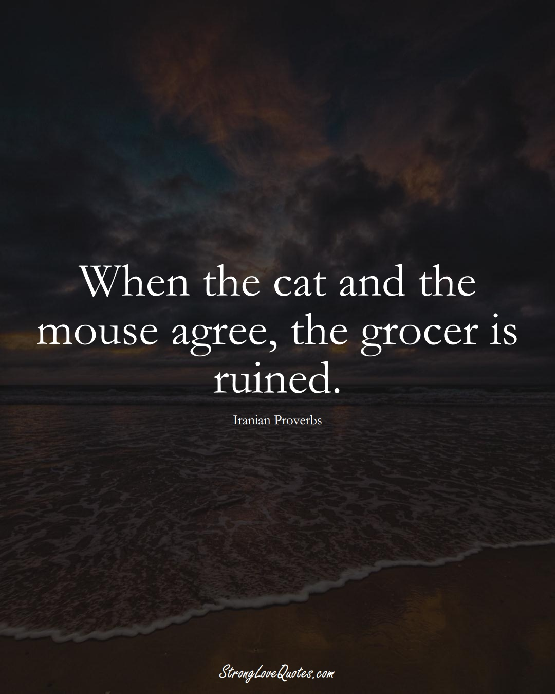When the cat and the mouse agree, the grocer is ruined. (Iranian Sayings);  #MiddleEasternSayings