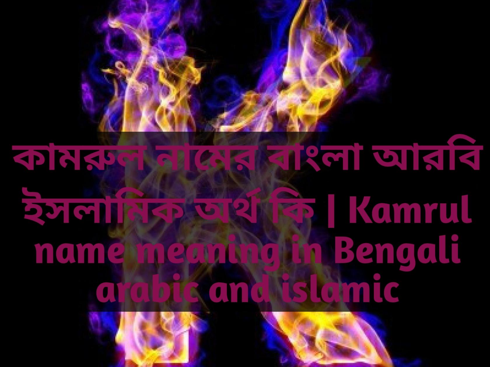 Kamrul name meaning in Bengali, কামরুল নামের অর্থ কি, কামরুল নামের বাংলা অর্থ কি, কামরুল নামের ইসলামিক অর্থ কি,