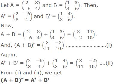 Let A = (■(2&8@-6&4)) and B = (■(1&3@4&6)). Then, At = (■(2&-6@8&4)) and Bt = (■(1&4@3&6)).  Now, A + B = (■(2&8@-6&4)) + (■(1&3@4&6)) = (■(3&11@-2&10)).  And, (A + B)t = (■(3&-2@11&10)) ………………………….(i) Again, At + Bt = (■(2&-6@8&4)) + (■(1&4@3&6)) = (■(3&-2@11&10)) …...(ii) From (i) and (ii), we get (A + B)t = At + Bt