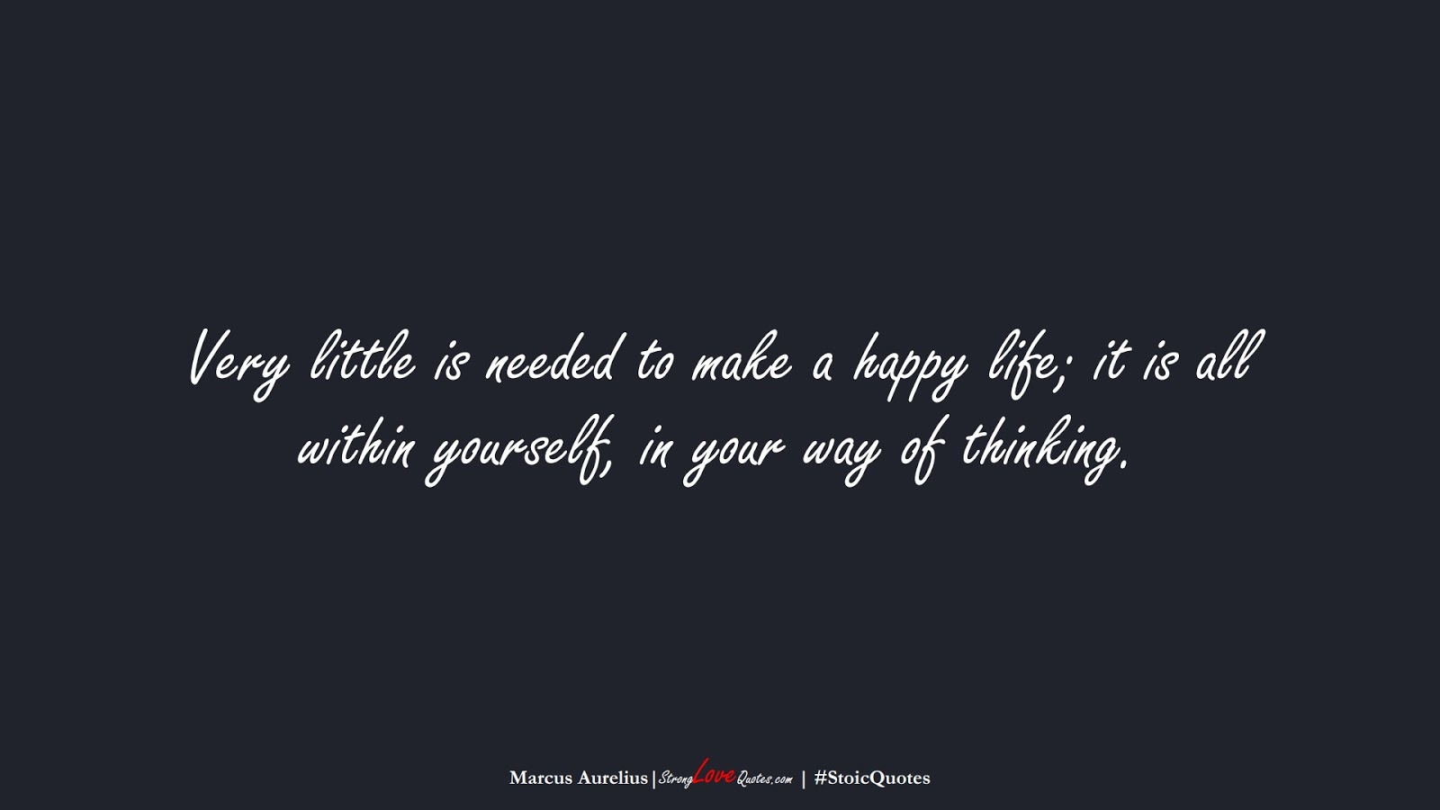 Very little is needed to make a happy life; it is all within yourself, in your way of thinking. (Marcus Aurelius);  #StoicQuotes