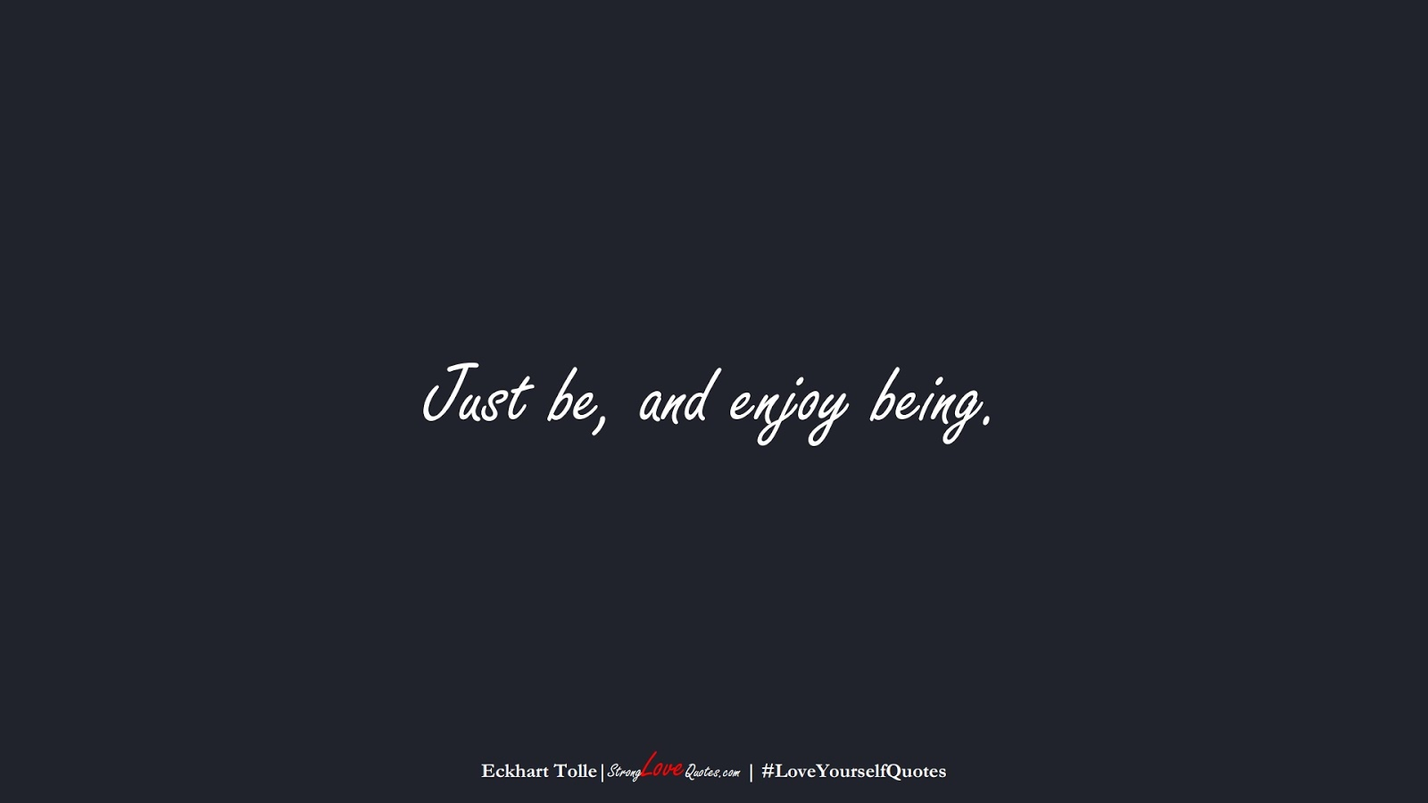 Just be, and enjoy being. (Eckhart Tolle);  #LoveYourselfQuotes