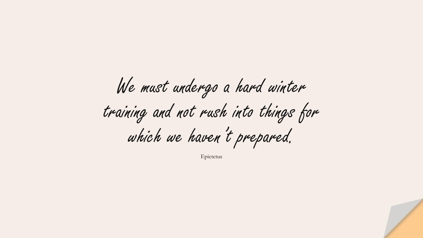 We must undergo a hard winter training and not rush into things for which we haven't prepared. (Epictetus);  #PerseveranceQuotes