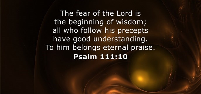 The fear of the Lord is the beginning of wisdom; all who follow his precepts have good understanding. To him belongs eternal praise.