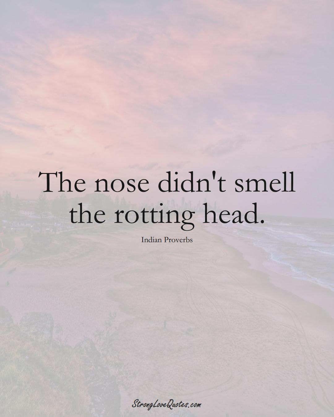 The nose didn't smell the rotting head. (Indian Sayings);  #AsianSayings