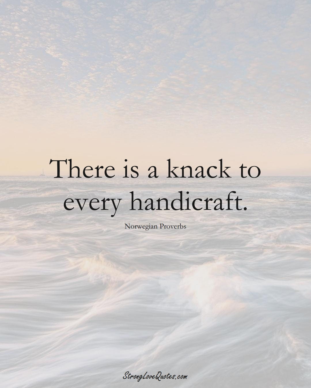There is a knack to every handicraft. (Norwegian Sayings);  #EuropeanSayings