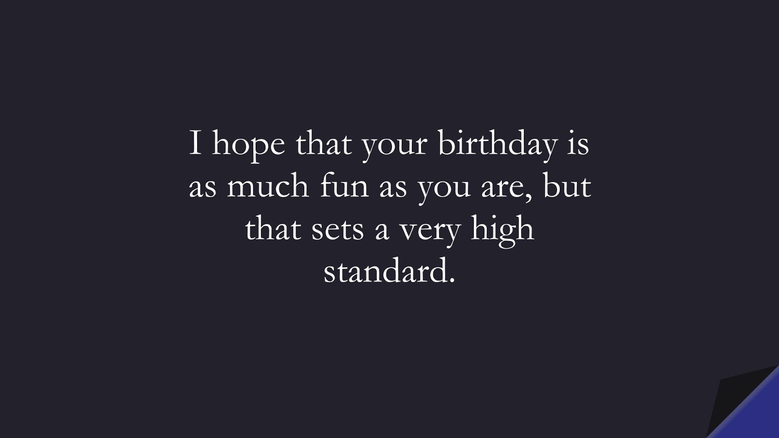 I hope that your birthday is as much fun as you are, but that sets a very high standard.FALSE