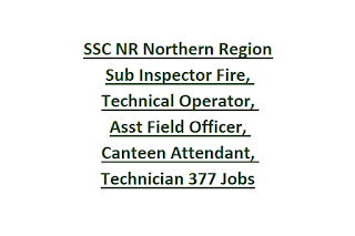 SSC NR Northern Region Sub Inspector Fire, Technical Operator, Assistant Field Officer, Canteen Attendant, Technician 377 Govt Jobs