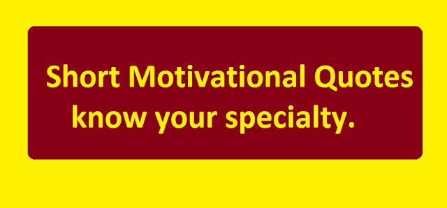 Short Motivational Quotes know your specialty.