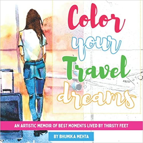 Color Your Travel Dreams: An Artistic Memoir of Best Moments Lived by Thirsty Feet by Bhumika Mehta