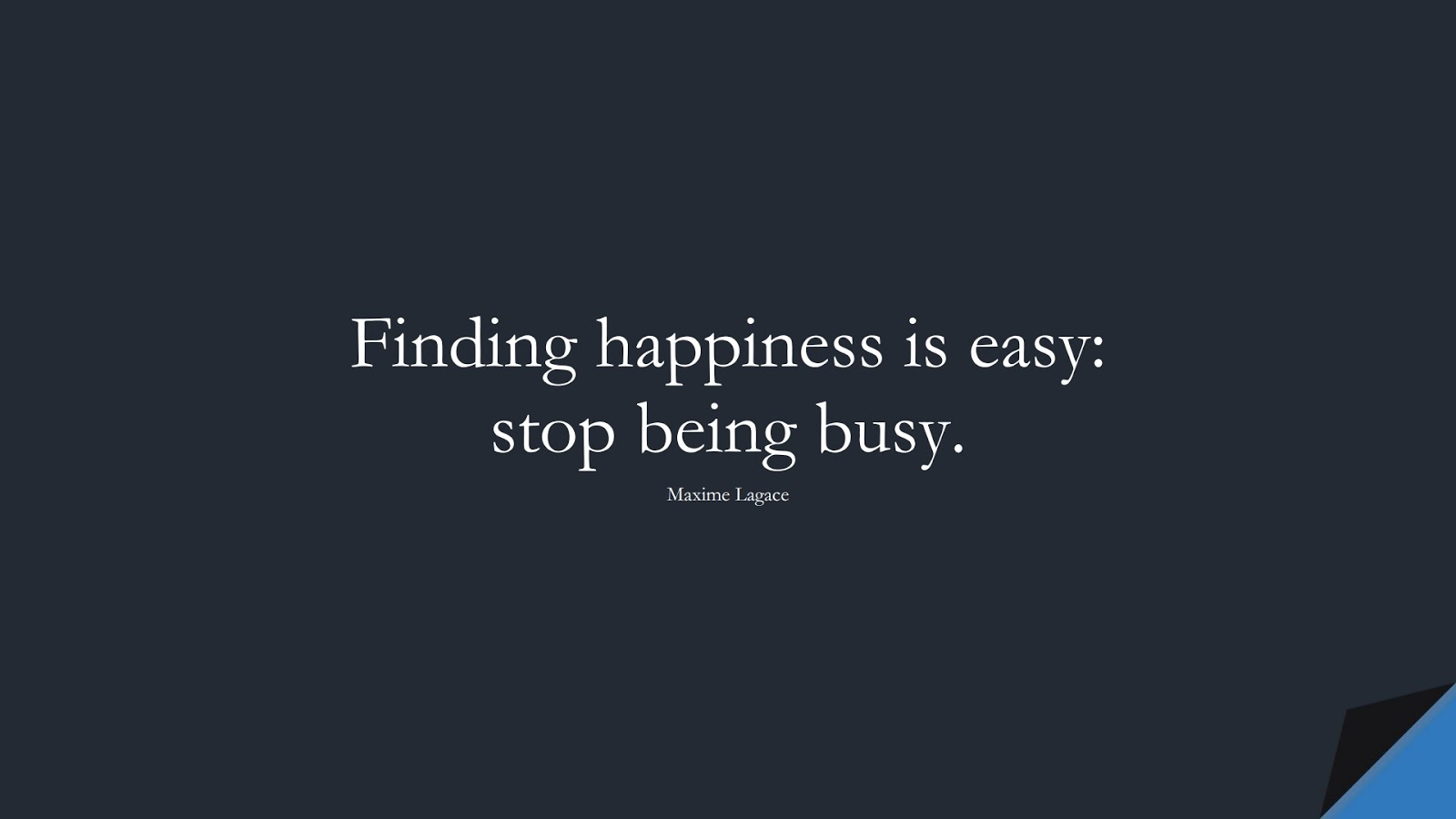 Finding happiness is easy: stop being busy. (Maxime Lagace);  #HappinessQuotes