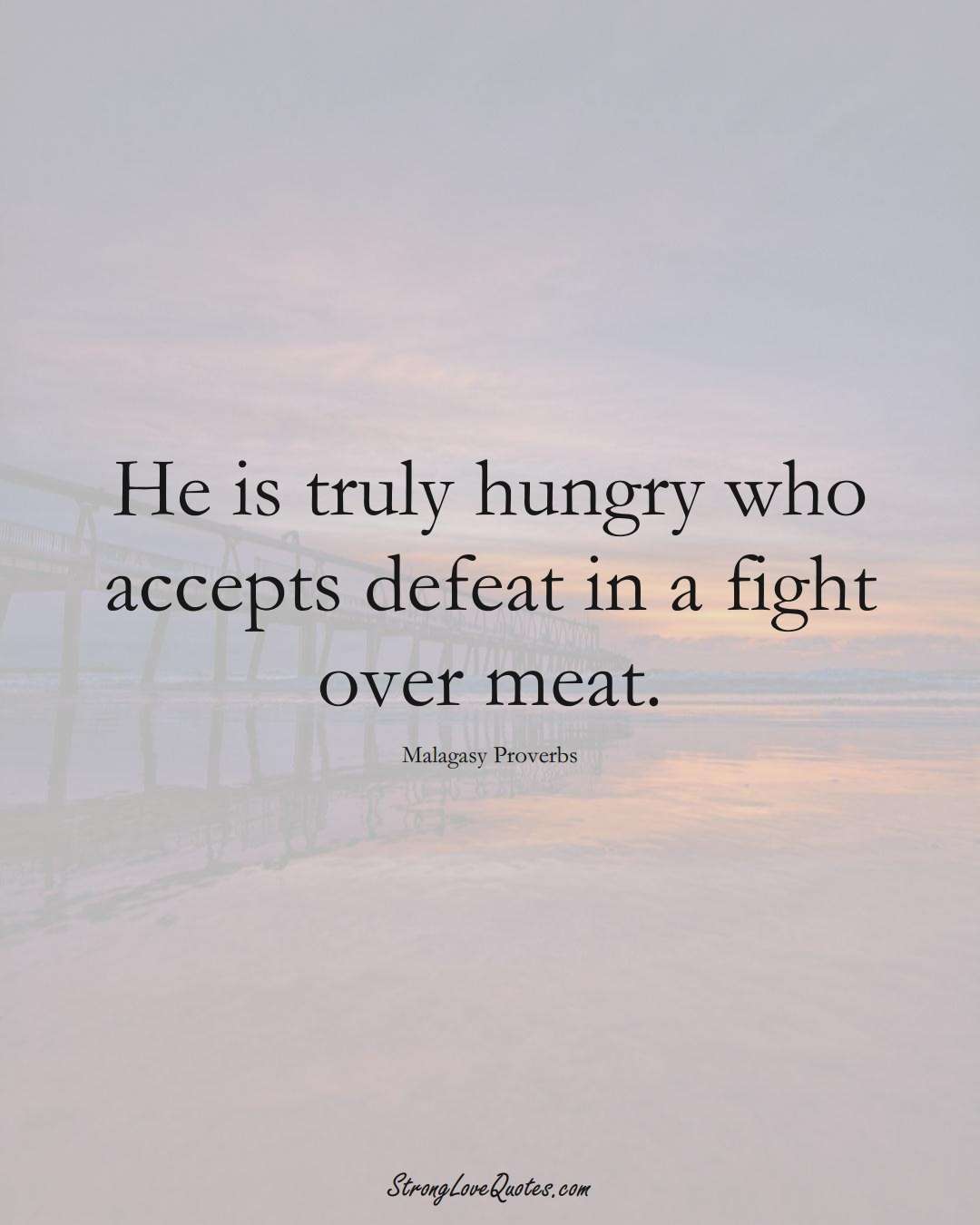 He is truly hungry who accepts defeat in a fight over meat. (Malagasy Sayings);  #AfricanSayings
