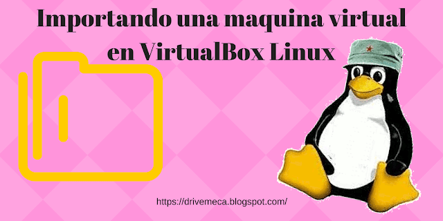 Importando una maquina virtual en VirtualBox Linux