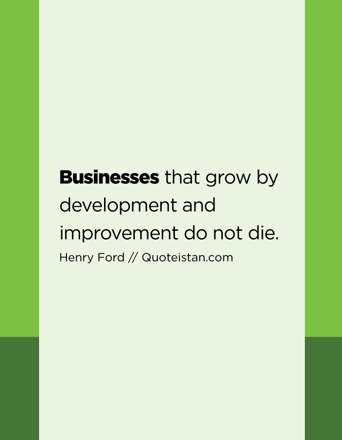 Businesses that grow by development and improvement do not die.