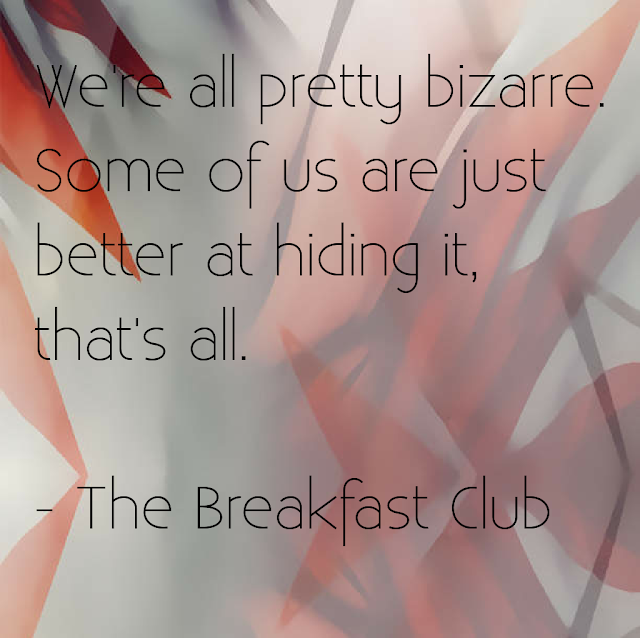 We´re all pretty bizarre. Some of us are just better at hiding it, that´s all. - The Breakfast Club.