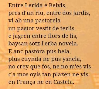 Entre Lerida e Belvis, pres d´un riu, entre dos jardis, vi ab una pastorela un pastor vestit de terlis, e jagren entre flors de lis, baysan sotz l´erba novela. E anc pastora pus bela, plus cuynda ne pus ysnela; no crey que fos, ne no m´es vis c´a mos oyls tan plazen ne vis en França ne en Castela.