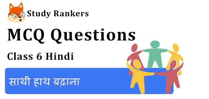 MCQ Questions for Class 6 Hindi Chapter 7 साथी हाथ बढ़ाना Vasant