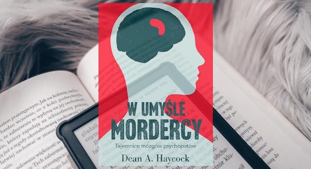 Reportaż | W umyśle mordercy. Tajemnice mózgów psychopatów, Dean A. Haycock