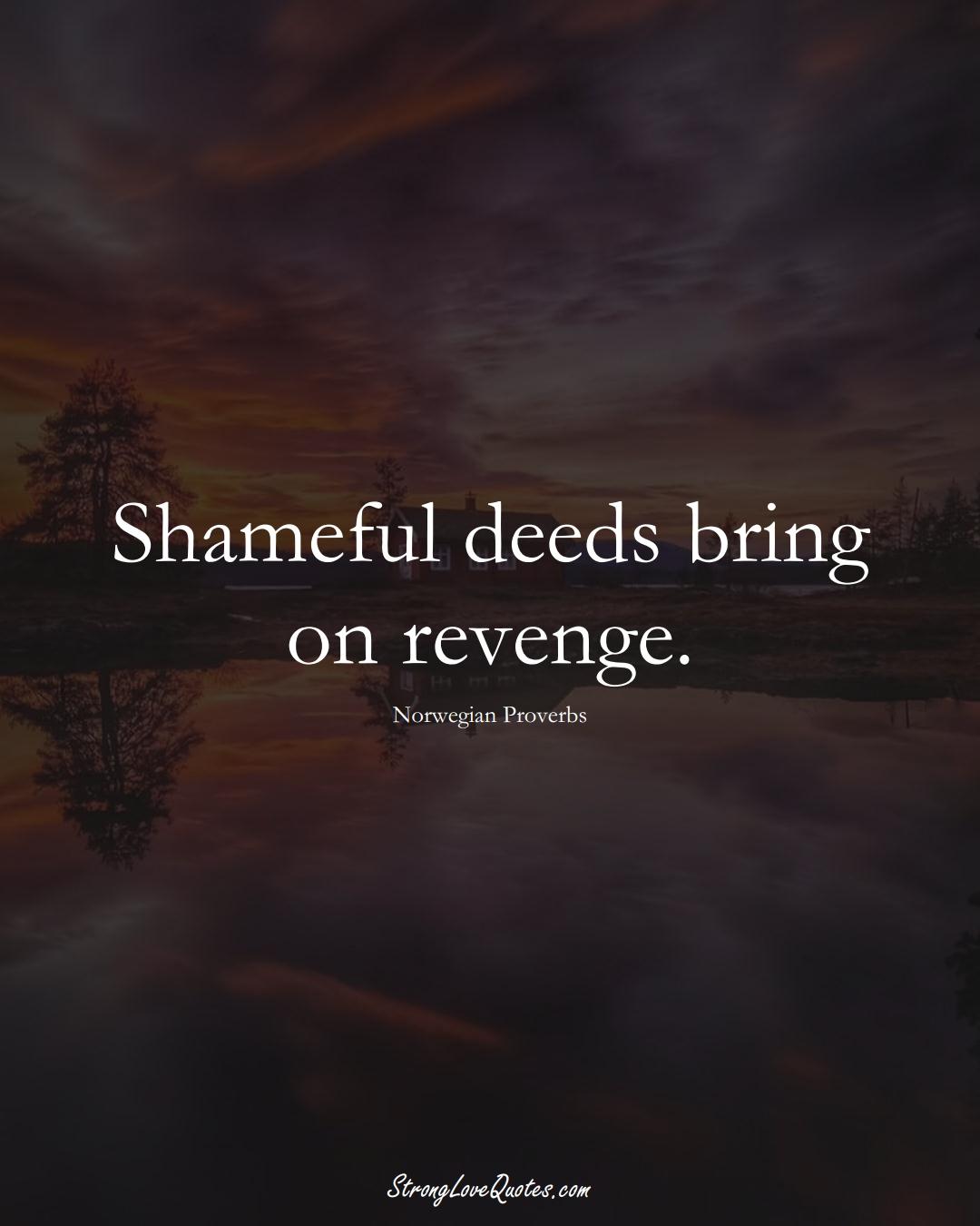 Shameful deeds bring on revenge. (Norwegian Sayings);  #EuropeanSayings