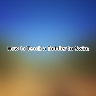 How to Teach a Toddler to Swim