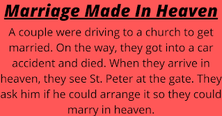 "A couple were driving to a church to get married. On the way, they got into a car accident and died. When they arrive in heaven, they see St. Peter at the gate. They ask him if he could arrange it so they could marry in heaven. St. Peter tells them that he'll do his best to work on it for them.    Three months pass by and the couple hear nothing. They bump into St. Peter and ask him about the marriage.    He says, ""I'm still working on it.""    Two years pass by and no marriage.    St. Peter again assures them that he's working on it.    Finally after twenty long years, St. Peter comes running with a priest and tells the couple it's time for their wedding.    The couple marry and live happily for a while. But after a few months the couple go and find St. Peter and tell him things are not working out, and that they want to get a divorce.    ""Can you arrange it for us?"" they ask.    St. Peter replies, ""Are you kidding?! It took me twenty years to find a priest up here. How am I gonna find you a lawyer?"""