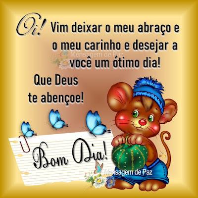Oi! Vim deixar o meu abraço  e o meu carinho e desejar  a você um ótimo dia! Que Deus te abençoe! Bom Dia!
