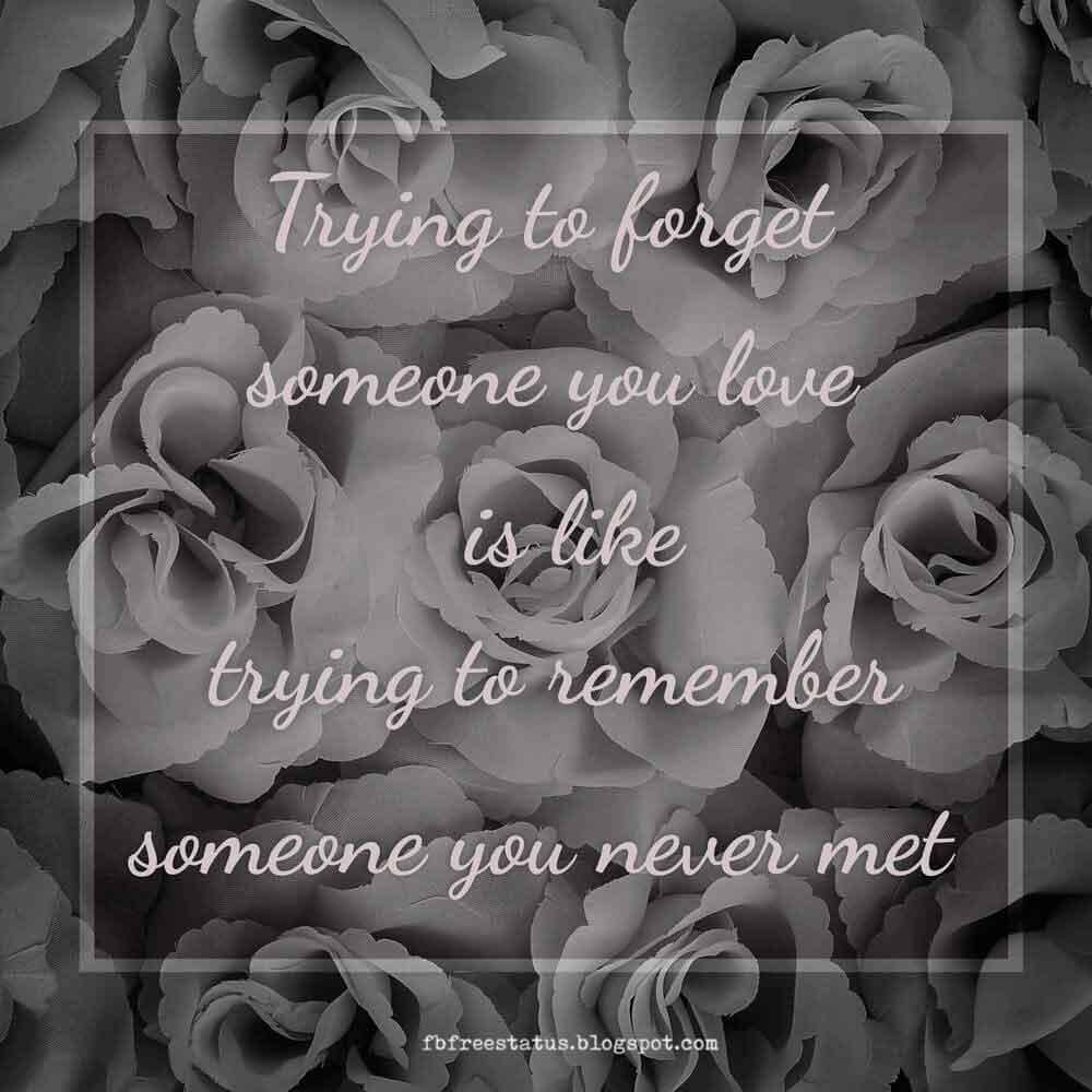 Trying to forget someone you love is like trying to remember someone you never met.