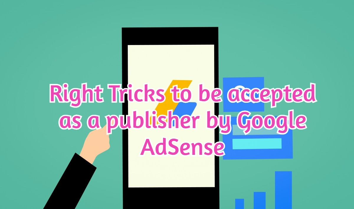 Right Tricks to be accepted as a publisher by Google AdSense