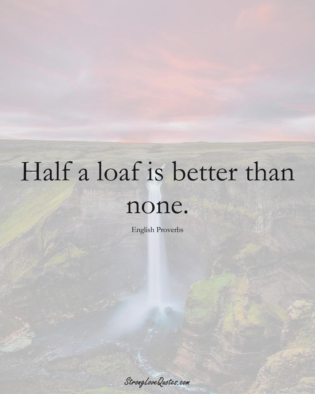 Half a loaf is better than none. (English Sayings);  #EuropeanSayings