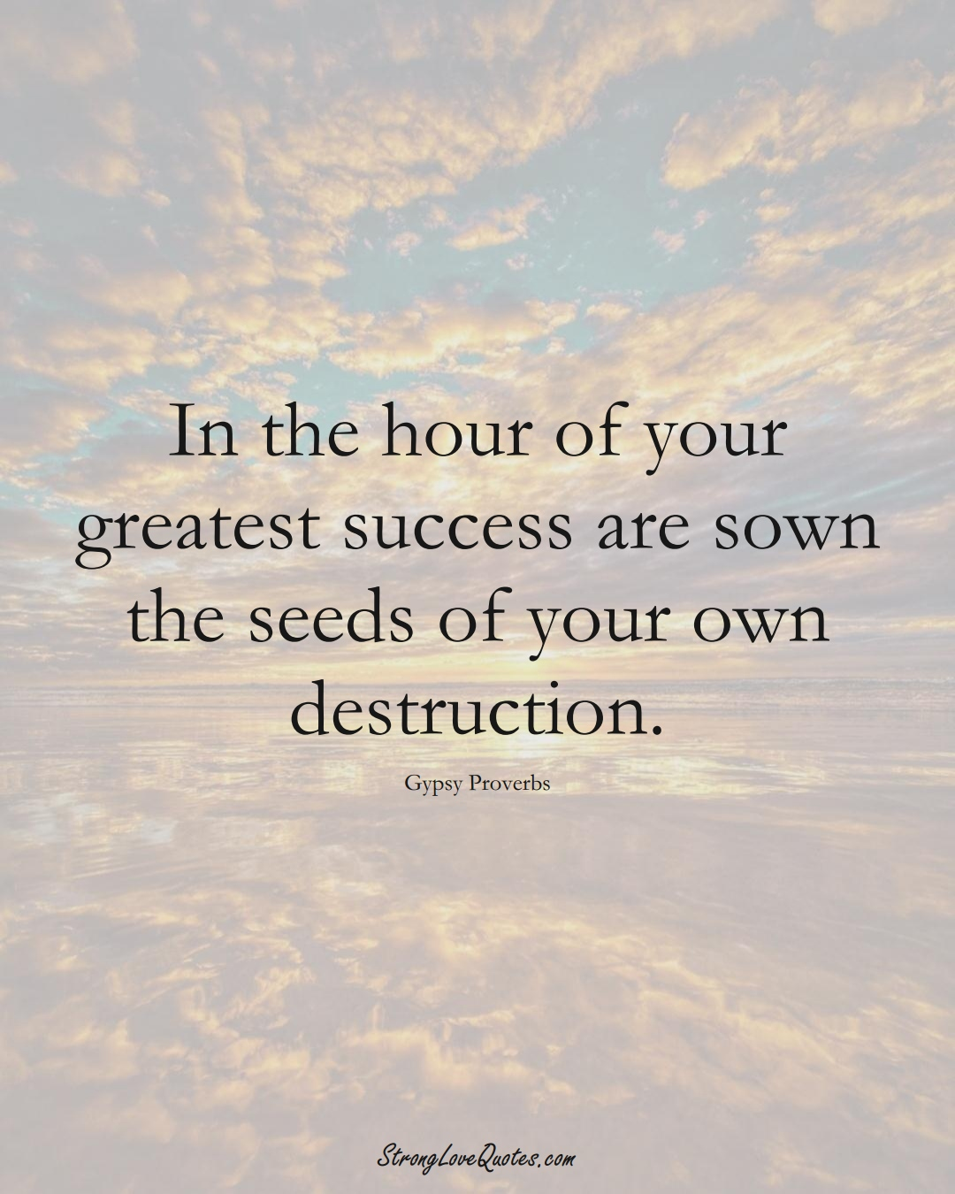 In the hour of your greatest success are sown the seeds of your own destruction. (Gypsy Sayings);  #aVarietyofCulturesSayings