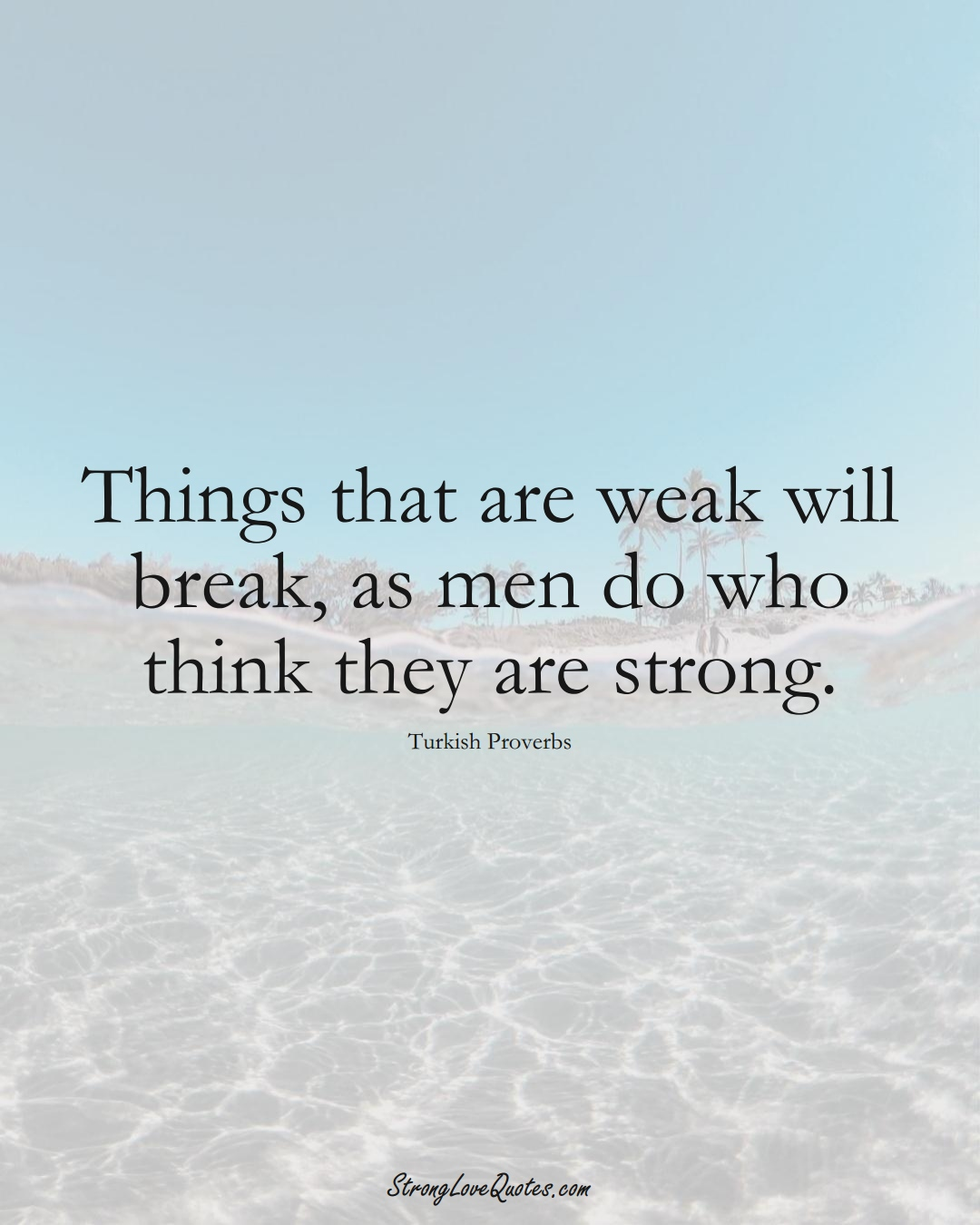 Things that are weak will break, as men do who think they are strong. (Turkish Sayings);  #MiddleEasternSayings