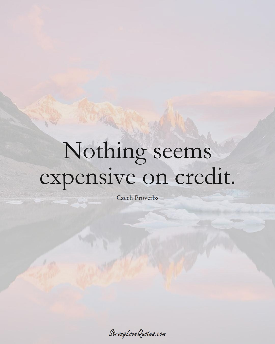 Nothing seems expensive on credit. (Czech Sayings);  #EuropeanSayings