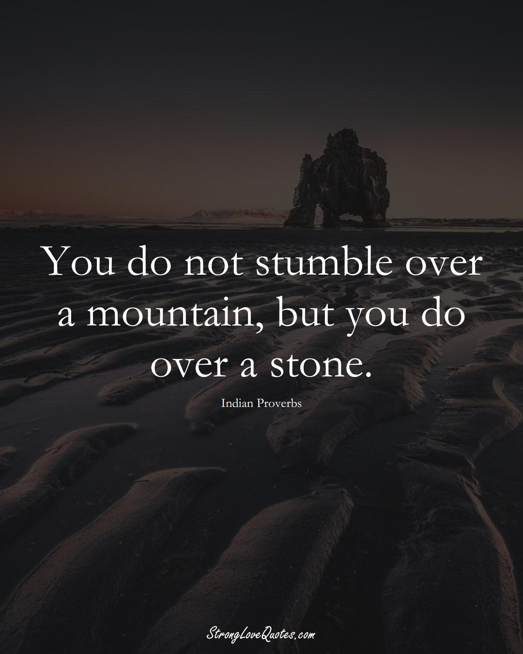 You do not stumble over a mountain, but you do over a stone. (Indian Sayings);  #AsianSayings