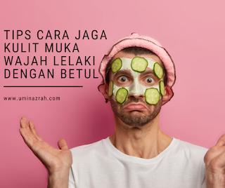 Tips Cara Step Jaga Kulit Muka Wajah Lelaki Dengan Betul