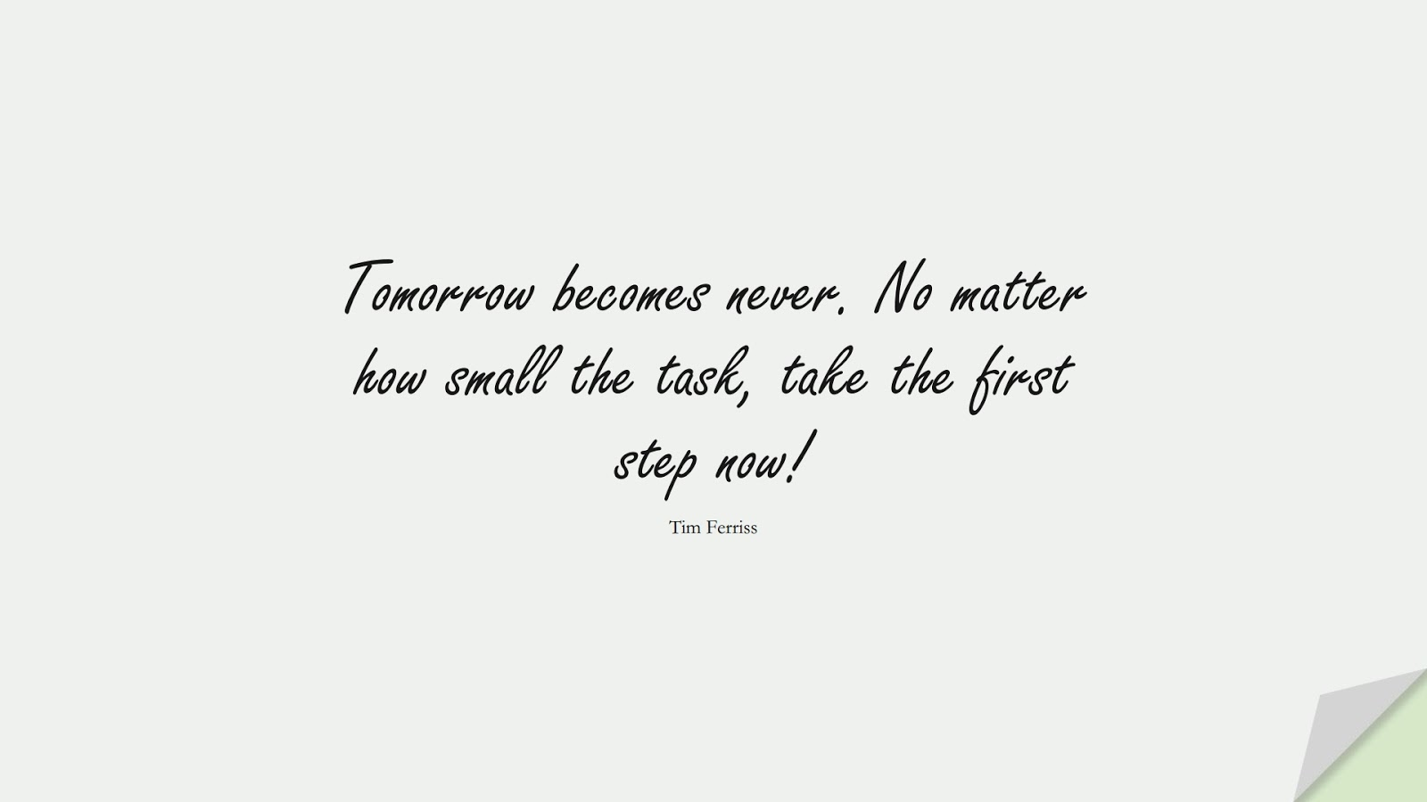 Tomorrow becomes never. No matter how small the task, take the first step now! (Tim Ferriss);  #TimFerrissQuotes