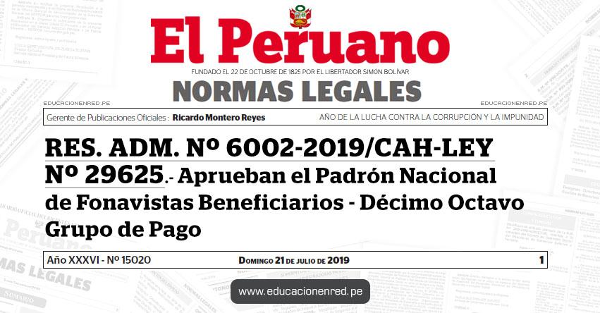 RES. ADM. Nº 6002-2019/CAH-LEY Nº 29625 - Aprueban el Padrón Nacional de Fonavistas Beneficiarios - Décimo Octavo Grupo de Pago