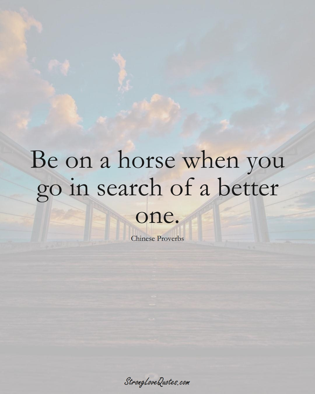 Be on a horse when you go in search of a better one. (Chinese Sayings);  #AsianSayings
