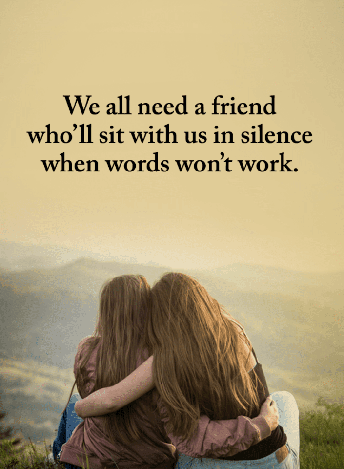 we all need a friend who ll sit us in silence when words won