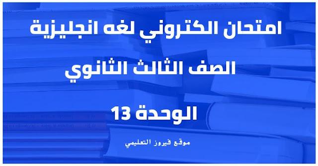 امتحان الكترونى على الوحده 13 لغه انجليزية الصف الثالث الثانوي2021