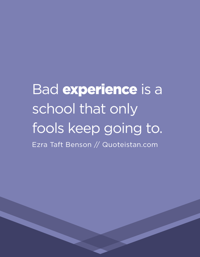Bad experience is a school that only fools keep going to.