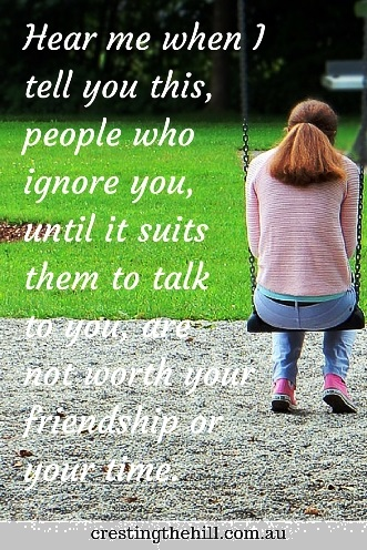 Hear me when I tell you this, people who ignore you, until it suits them to talk to you, are not worth your friendship or your time. #quotes