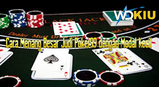 Cara Menang Besar Judi Poker99 dengan Modal Kecil