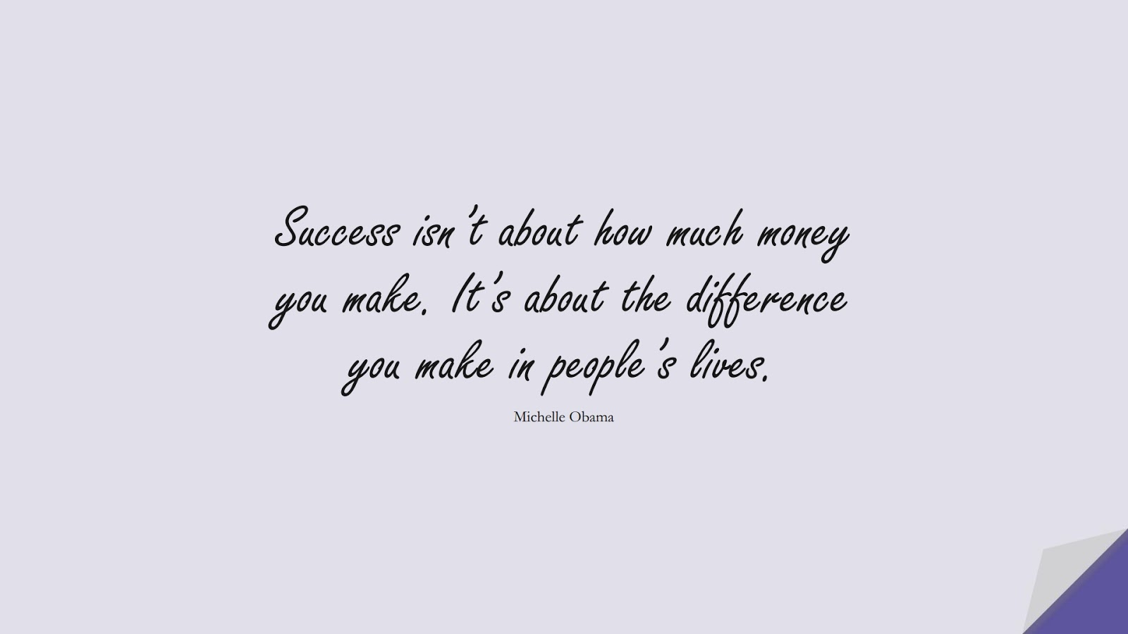 Success isn't about how much money you make. It's about the difference you make in people's lives. (Michelle Obama);  #FamousQuotes