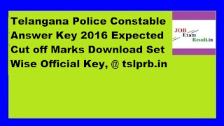 Telangana Police Constable Answer Key 2016 Expected Cut off Marks Download Set Wise Official Key, @ tslprb.in