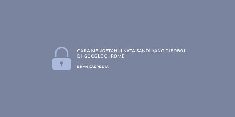 cara mengetahui password yang dibobol di google chrome