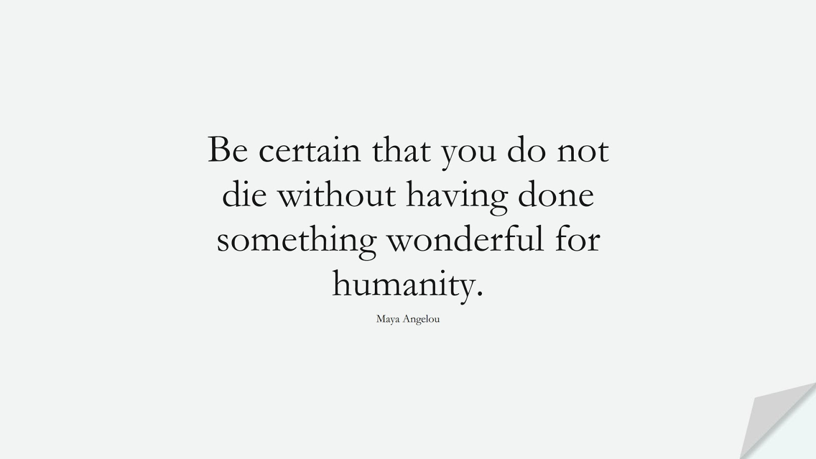 Be certain that you do not die without having done something wonderful for humanity. (Maya Angelou);  #HumanityQuotes