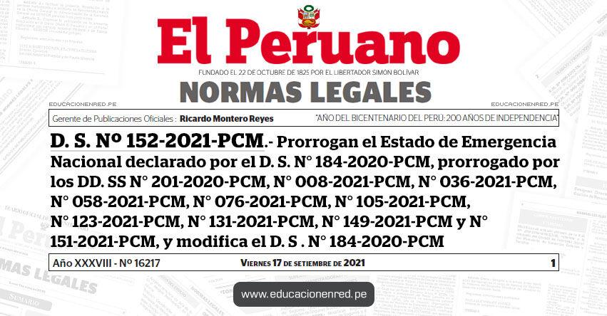 D. S. Nº 152-2021-PCM.- Decreto Supremo que prorroga el Estado de Emergencia Nacional declarado por el Decreto Supremo N° 184-2020-PCM, prorrogado por los Decretos Supremos N° 201-2020-PCM, N° 008-2021-PCM, N° 036-2021-PCM, N° 058-2021-PCM, N° 076-2021-PCM, N° 105-2021-PCM, N° 123-2021-PCM, N° 131-2021-PCM, N° 149-2021-PCM y N° 151-2021-PCM, y modifica el Decreto Supremo N° 184-2020-PCM