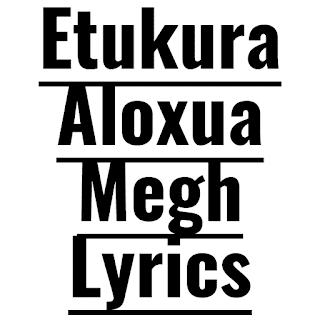 Etukura Aloxua Megh Lyrics